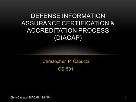 Christopher P. Cabuzzi CS 591 DEFENSE INFORMATION ASSURANCE CERTIFICATION & ACCREDITATION PROCESS (DIACAP) Chris Cabuzzi, DIACAP, 12/8/10 1.
