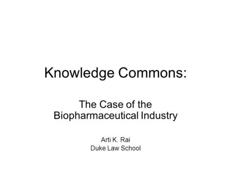 Knowledge Commons: The Case of the Biopharmaceutical Industry Arti K. Rai Duke Law School.