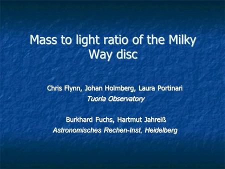 Mass to light ratio of the Milky Way disc Chris Flynn, Johan Holmberg, Laura Portinari Tuorla Observatory Burkhard Fuchs, Hartmut Jahrei ß Burkhard Fuchs,