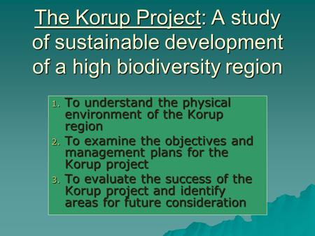 The Korup Project: A study of sustainable development of a high biodiversity region 1. To understand the physical environment of the Korup region 2. To.