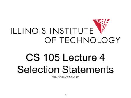 1 CS 105 Lecture 4 Selection Statements Wed, Jan 26, 2011, 6:05 pm.