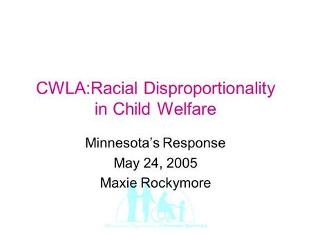 CWLA:Racial Disproportionality in Child Welfare Minnesota's Response May 24, 2005 Maxie Rockymore.