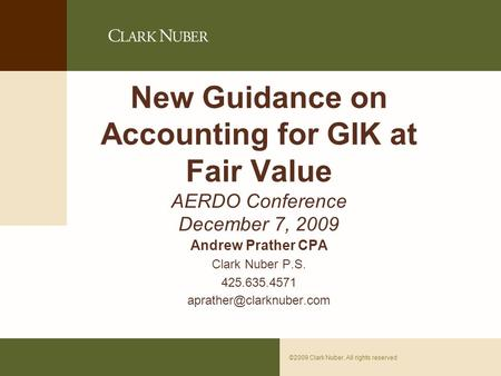 Page 0©2009 Clark Nuber. All rights reserved New Guidance on Accounting for GIK at Fair Value AERDO Conference December 7, 2009 Andrew Prather CPA Clark.