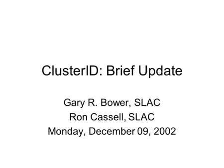 ClusterID: Brief Update Gary R. Bower, SLAC Ron Cassell, SLAC Monday, December 09, 2002.