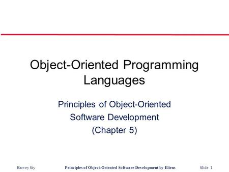 Harvey SiyPrinciples <strong>of</strong> <strong>Object</strong>-<strong>Oriented</strong> Software Development by Eliens Slide 1 <strong>Object</strong>-<strong>Oriented</strong> <strong>Programming</strong> Languages <strong>Principles</strong> <strong>of</strong> <strong>Object</strong>-<strong>Oriented</strong> Software.