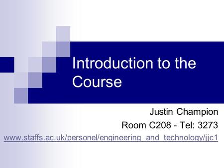 Introduction to the Course Justin Champion Room C208 - Tel: 3273 www.staffs.ac.uk/personel/engineering_and_technology/jjc1.