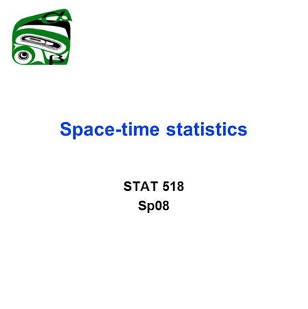 Space-time statistics STAT 518 Sp08. Space-time processes Separable covariance structure: Cov(Z(x,t),Z(y,s))=C 1 (x,y)C 2 (s,t) Nonseparable alternatives.