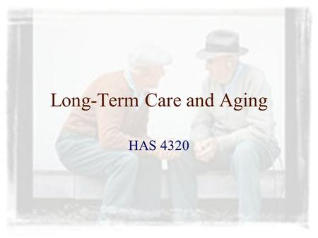 Long-Term Care and Aging HAS 4320. Aging Society Americans are living longer Chronic disease is taking a bigger toll Growing number of older adults Disability.