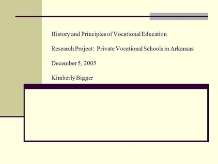 History and Principles of Vocational Education Research Project: Private Vocational Schools in Arkansas December 5, 2005 Kimberly Bigger.