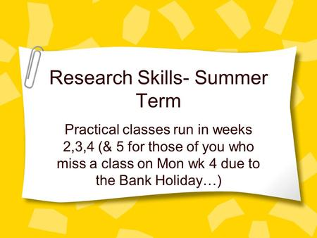 Research Skills- Summer Term Practical classes run in weeks 2,3,4 (& 5 for those of you who miss a class on Mon wk 4 due to the Bank Holiday…)