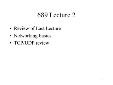 1 689 Lecture 2 Review of Last Lecture Networking basics TCP/UDP review.