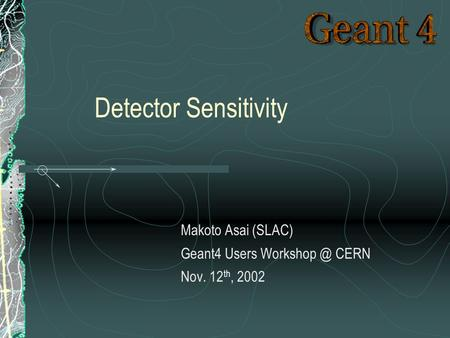 Makoto Asai (SLAC) Geant4 Users CERN Nov. 12 th, 2002 Detector Sensitivity.