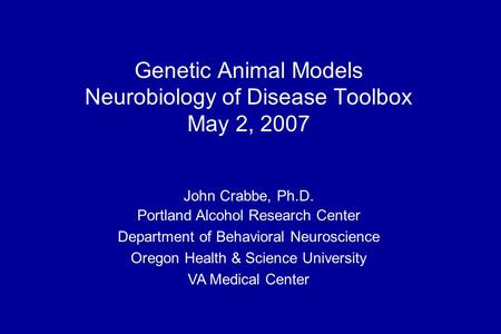 John Crabbe, Ph.D. Portland Alcohol Research Center Department of Behavioral Neuroscience Oregon Health & Science University VA Medical Center Genetic.
