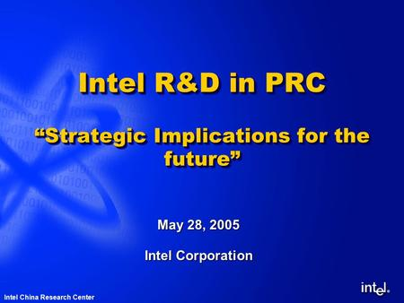 "® Intel China Research Center Intel R&D in PRC ""Strategic Implications for the future"" May 28, 2005 Intel Corporation."