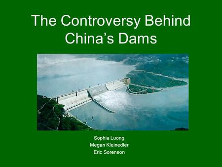 The Controversy Behind China's Dams Sophia Luong Megan Kleinedler Eric Sorenson.