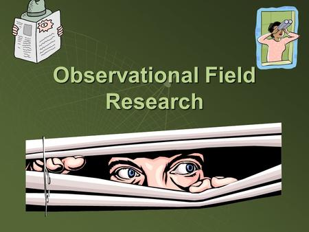 Observational Field Research. Advantages and Role of Observations  Records actual behavior, not what people say they said they did or believe they will.