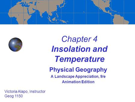 Chapter 4 Insolation and Temperature Physical Geography A Landscape Appreciation, 9/e Animation Edition Victoria Alapo, Instructor Geog 1150.