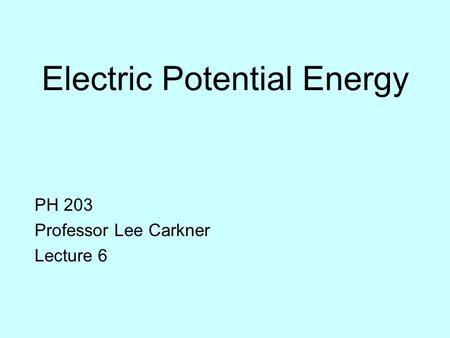 Electric Potential Energy PH 203 Professor Lee Carkner Lecture 6.