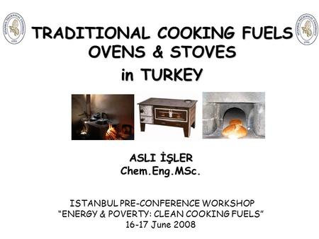 "TRADITIONAL COOKING FUELS OVENS & STOVES in TURKEY ASLI İŞLER Chem.Eng.MSc. ISTANBUL PRE-CONFERENCE WORKSHOP ""ENERGY & POVERTY: CLEAN COOKING FUELS"" 16-17."