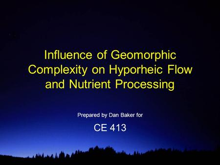 Influence of Geomorphic Complexity on Hyporheic Flow and Nutrient Processing Prepared by Dan Baker for CE 413.