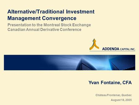 Alternative/Traditional Investment Management Convergence Presentation to the Montreal Stock Exchange Canadian Annual Derivative Conference Yvan Fontaine,