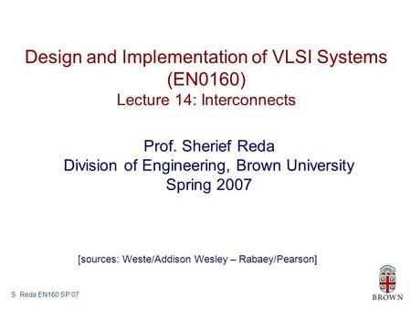 S. Reda EN160 SP'07 Design and Implementation of VLSI Systems (EN0160) Lecture 14: Interconnects Prof. Sherief Reda Division of Engineering, Brown University.