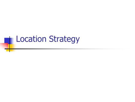 Location Strategy. Introduction What – Location Decisions Where – Important to company Why – Costly to change.