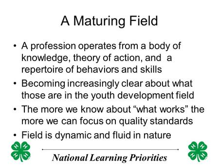 National Learning Priorities A Maturing Field A profession operates from a body of knowledge, theory of action, and a repertoire of behaviors and skills.