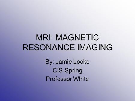 MRI: MAGNETIC RESONANCE IMAGING