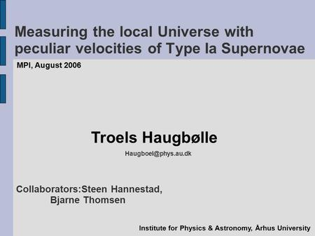 Measuring the local Universe with peculiar velocities of Type Ia Supernovae MPI, August 2006 Troels Haugbølle Institute for Physics.