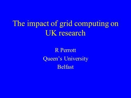 The impact of grid computing on UK research R Perrott Queen's University Belfast.