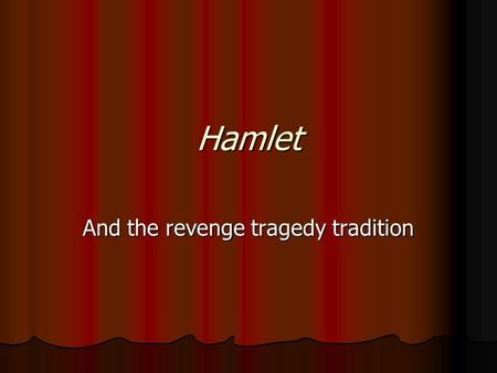 Hamlet And the revenge tragedy tradition. What is a revenge tragedy? A Renaissance form, it begins in the Tudor period during the flowering of drama in.