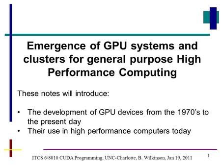 1 ITCS 6/8010 CUDA Programming, UNC-Charlotte, B. Wilkinson, Jan 19, 2011 Emergence of GPU systems and clusters for general purpose High Performance Computing.