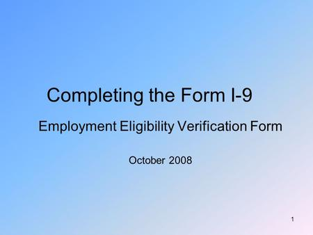 1 Completing the Form I-9 Employment Eligibility Verification Form October 2008.