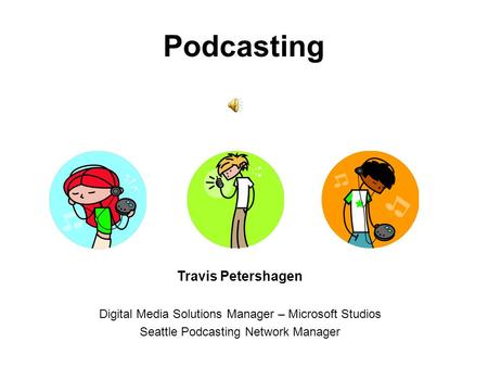 Podcasting Travis Petershagen Digital Media Solutions Manager – Microsoft Studios Seattle Podcasting Network Manager.