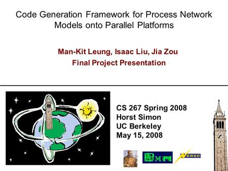 CS 267 Spring 2008 Horst Simon UC Berkeley May 15, 2008 Code Generation Framework for Process Network Models onto Parallel Platforms Man-Kit Leung, Isaac.