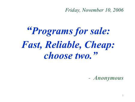 "1 Friday, November 10, 2006 "" Programs for sale: Fast, Reliable, Cheap: choose two."" -Anonymous."