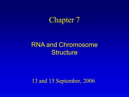 13 and 15 September, 2006 Chapter 7 RNA and Chromosome Structure.
