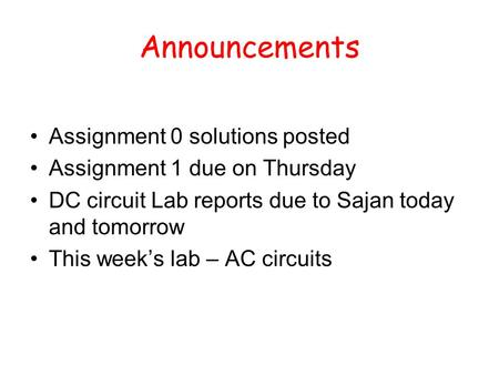 Announcements Assignment 0 solutions posted Assignment 1 due on Thursday DC circuit Lab reports due to Sajan today and tomorrow This week's lab – AC circuits.