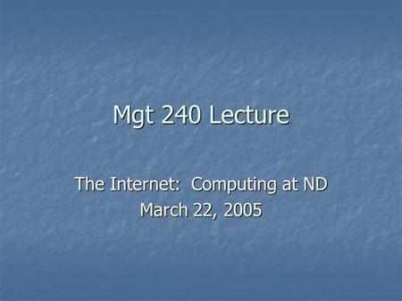 Mgt 240 Lecture The Internet: Computing at ND March 22, 2005.