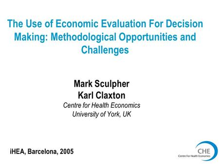 The Use of Economic Evaluation For Decision Making: Methodological Opportunities and Challenges Mark Sculpher Karl Claxton Centre for Health Economics.