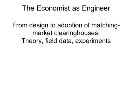 The Economist as Engineer From design to adoption of matching- market clearinghouses: Theory, field data, experiments.