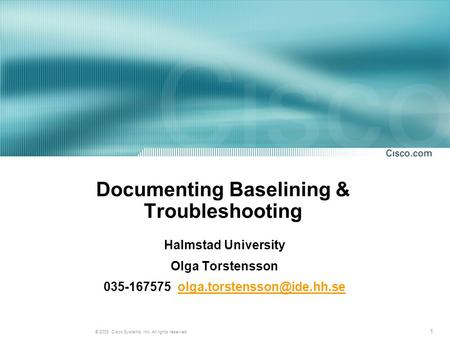 1 © 2003, Cisco Systems, Inc. All rights reserved. Documenting Baselining & Troubleshooting Halmstad University Olga Torstensson 035-167575
