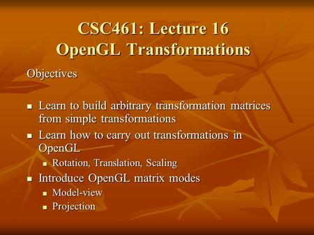 Objectives Learn to build arbitrary transformation matrices from simple transformations Learn to build arbitrary transformation matrices from simple transformations.
