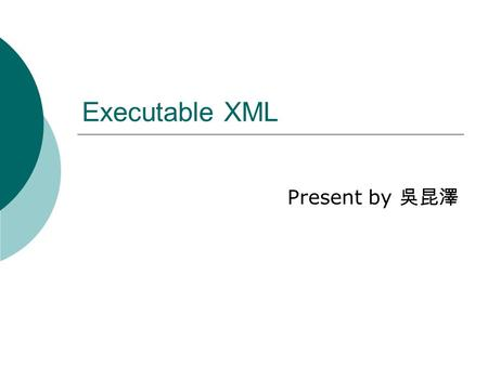 Executable XML Present by 吳昆澤. Outline  Introduction  Simkin  Jelly  o:XML  Conclusion.
