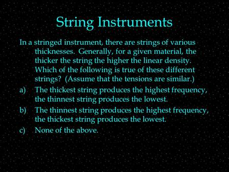 String Instruments In a stringed instrument, there are strings of various thicknesses. Generally, for a given material, the thicker the string the higher.