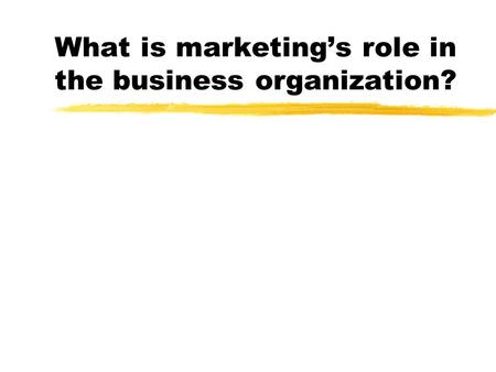 What is marketing's role in the business organization?