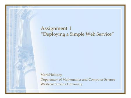 "Assignment 1 ""Deploying a Simple Web Service"" Mark Holliday Department of Mathematics and Computer Science Western Carolina University."