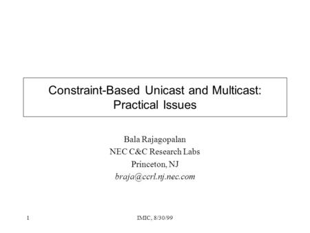 1IMIC, 8/30/99 Constraint-Based Unicast and Multicast: Practical Issues Bala Rajagopalan NEC C&C Research Labs Princeton, NJ