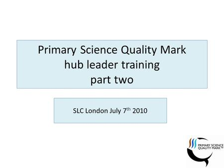 Primary Science Quality Mark hub leader training part two SLC London July 7 th 2010.